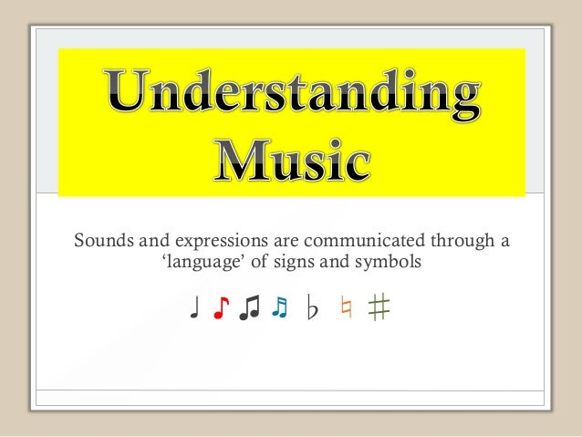 Sounds and expressions are communicated through a         'language' of signs and symbols            ♩♪♫♬♭♮♯