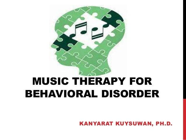 MUSIC THERAPY FOR BEHAVIORAL DISORDER KANYARAT KUYSUWAN, PH.D.