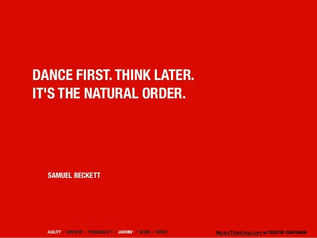 MusicThinking.com by CREATIVE COMPANION DANCE FIRST. THINK LATER. IT'S THE NATURAL ORDER. SAMUEL BECKETT AGILITY / EMPATHY...