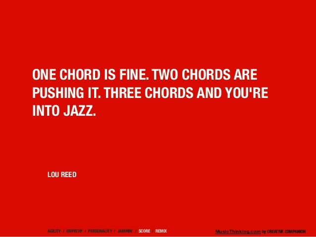 MusicThinking.com by CREATIVE COMPANION ONE CHORD IS FINE. TWO CHORDS ARE PUSHING IT. THREE CHORDS AND YOU'RE INTO JAZZ. L...