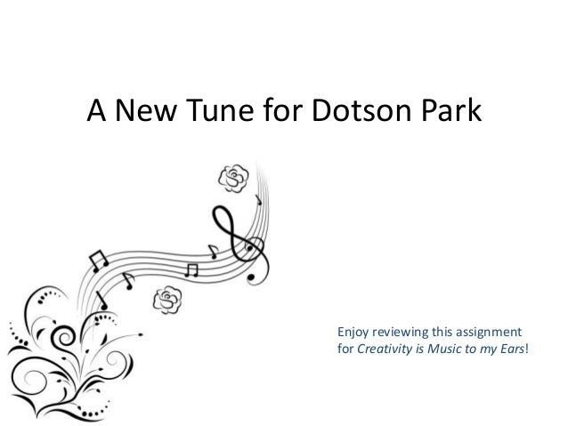 A New Tune for Dotson Park Enjoy reviewing this assignment for Creativity is Music to my Ears!