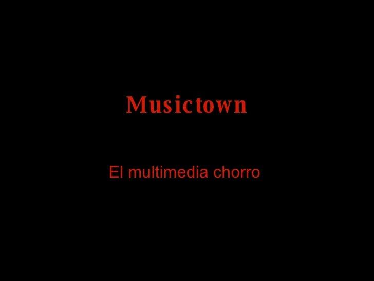 Musictown El multimedia chorro