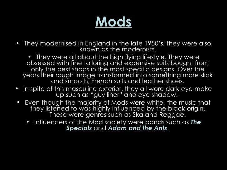 Mods <ul><li>They modernised in England in the late 1950's, they were also known as the modernists. </li></ul><ul><li>They...