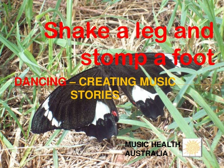 Shake a leg and       stomp a footDANCING – CREATING MUSIC        STORIES                MUSIC HEALTH                AUSTR...