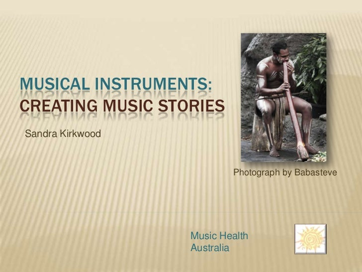 MUSICAL INSTRUMENTS:CREATING MUSIC STORIESSandra Kirkwood                          Photograph by Babasteve                ...