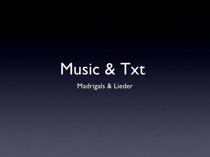 Music & Txt  <ul><li>Madrigals & Lieder </li></ul>
