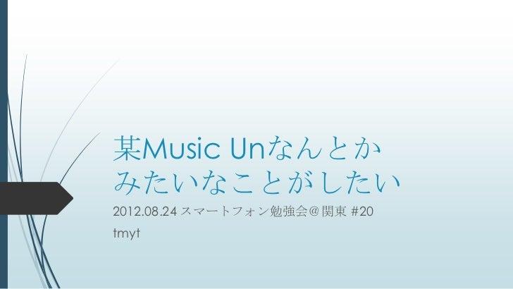 某Music Unなんとかみたいなことがしたい2012.08.24 スマートフォン勉強会@関東 #20tmyt