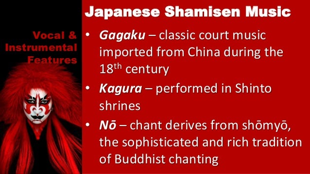 Vocal & Instrumental Features • Gagaku – classic court music imported from China during the 18th century • Kagura – perfor...