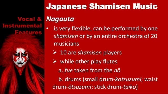 Vocal & Instrumental Features Nagauta • is very flexible, can be performed by one shamisen or by an entire orchestra of 20...