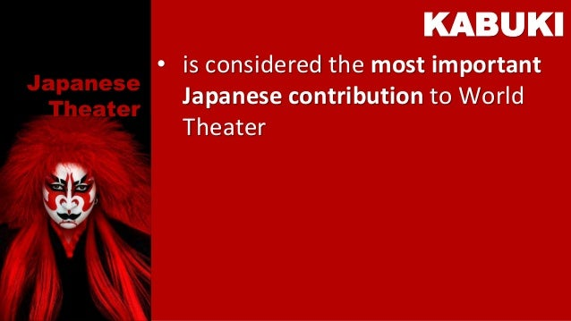 Japanese Theater • is considered the most important Japanese contribution to World Theater KABUKI