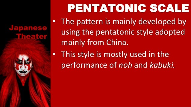 Japanese Theater • The pattern is mainly developed by using the pentatonic style adopted mainly from China. • This style i...