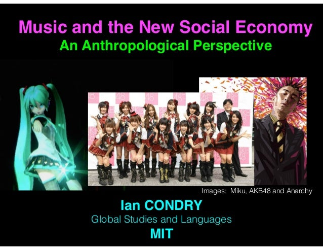 Ian CONDRY Global Studies and Languages MIT Music and the New Social Economy   An Anthropological Perspective Images: Miku...