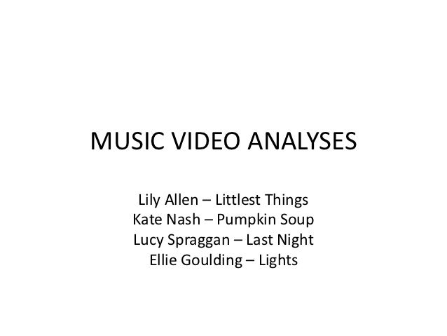 MUSIC VIDEO ANALYSES    Lily Allen – Littlest Things   Kate Nash – Pumpkin Soup   Lucy Spraggan – Last Night      Ellie Go...
