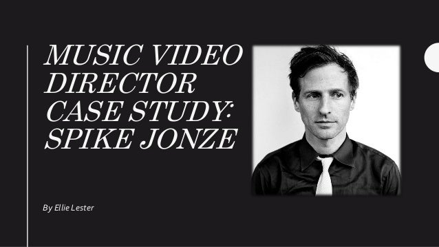 MUSIC VIDEO DIRECTOR CASE STUDY: SPIKE JONZE By Ellie Lester