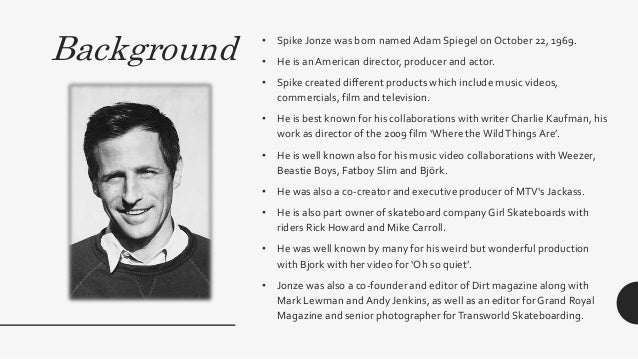 Background • Spike Jonze was born namedAdam Spiegel on October 22, 1969. • He is an American director, producer and actor....