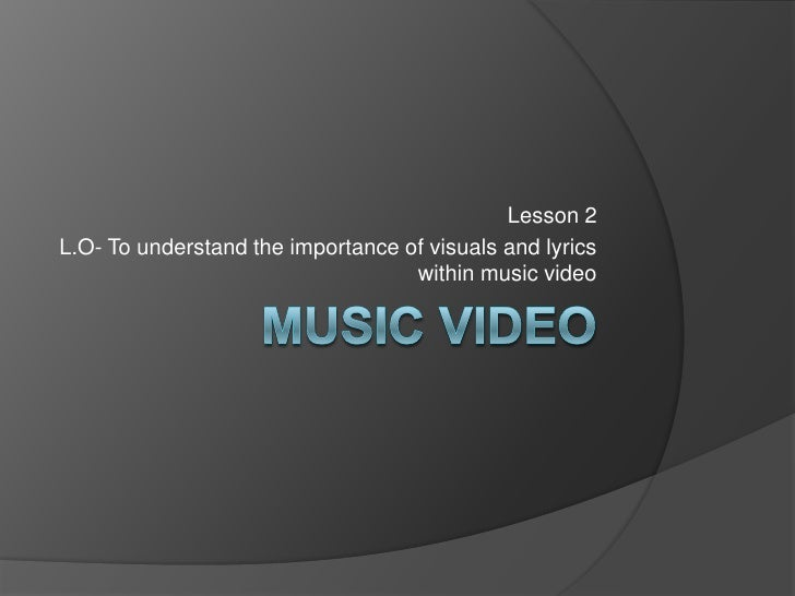 Music video <br />Lesson 2<br />L.O- To understand the importance of visuals and lyrics within music video  <br />