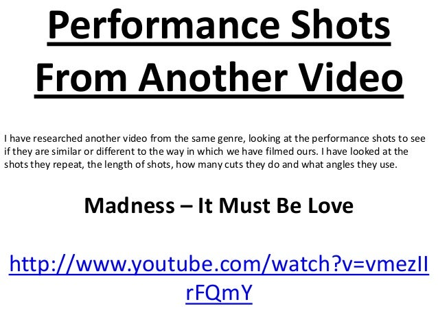 Performance Shots      From Another VideoI have researched another video from the same genre, looking at the performance s...