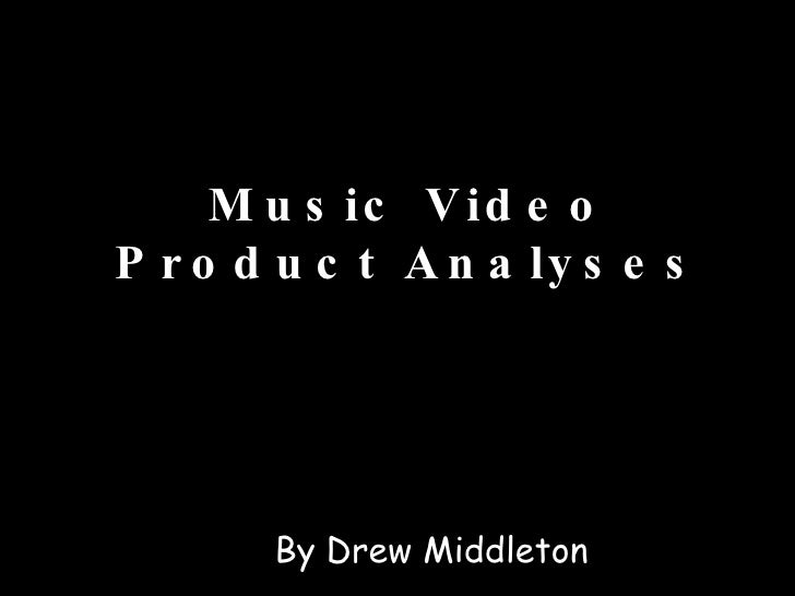 Music Video Product Analyses By Drew Middleton