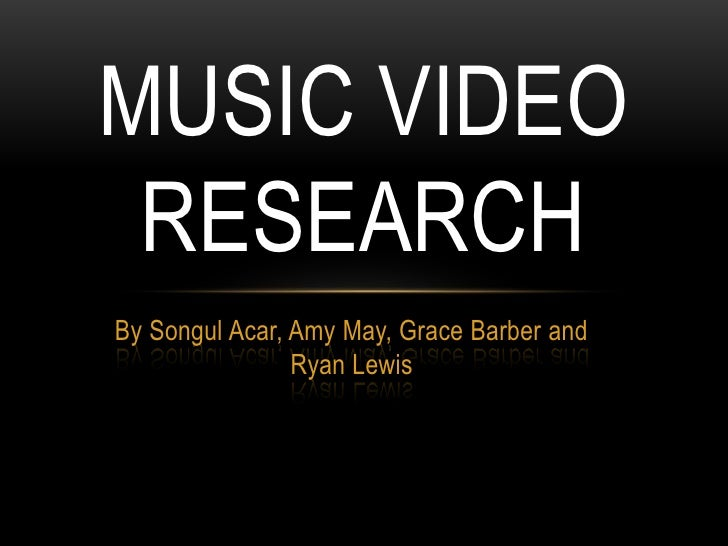 By Songul Acar, Amy May, Grace Barber and Ryan Lewis<br />Music Video Research<br />