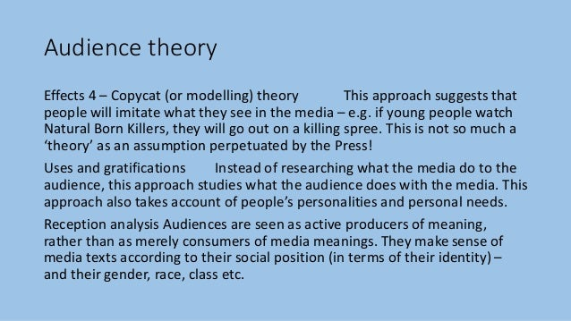 Audience theory Effects 4 – Copycat (or modelling) theory This approach suggests that people will imitate what they see in...