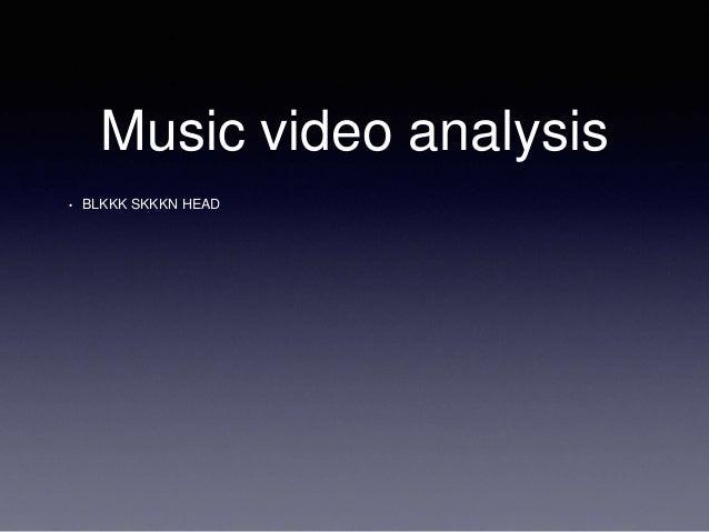 Music video analysis  • BLKKK SKKKN HEAD