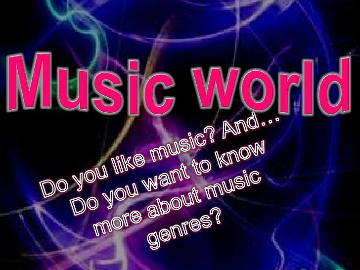 Music world<br />Do you like music? And… Do you want to know more about music genres?<br />