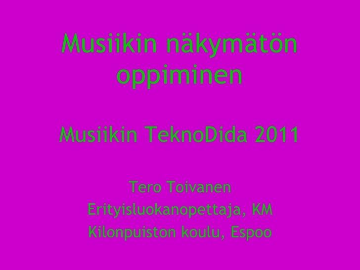 Musiikin näkymätön oppiminen Musiikin TeknoDida 2011 Tero Toivanen Erityisluokanopettaja, KM Kilonpuiston koulu, Espoo