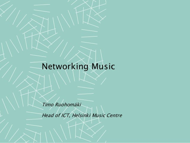 Networking Music Timo Ruohomäki Head of ICT, Helsinki Music Centre