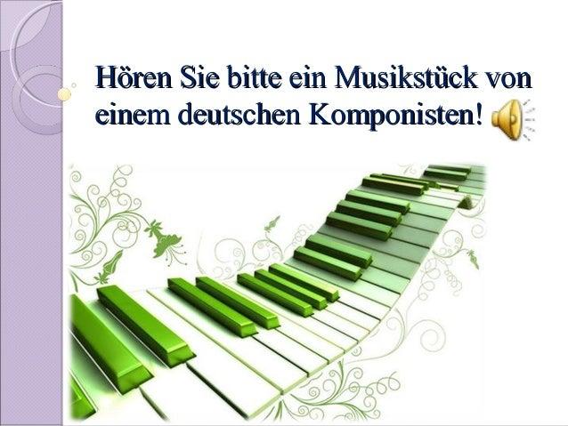 Hören Sie bitte ein Musikstück voneinem deutschen Komponisten!