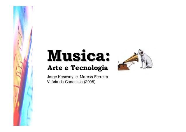 Musica:Musica: Arte e TecnologiaArte e Tecnologia Jorge Kaschny e Marcos Ferreira Vitória da Conquista (2008)