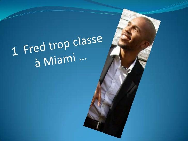 1  Fred trop classe<br /> à Miami …<br />