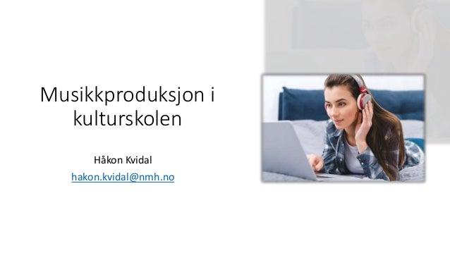 Musikkproduksjon i kulturskolen Håkon Kvidal hakon.kvidal@nmh.no