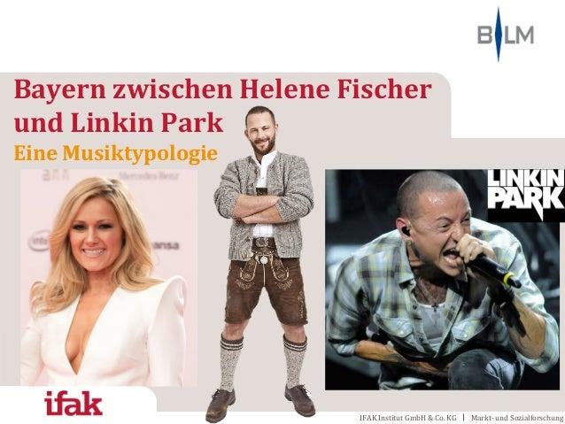 IFAK Institut GmbH & Co. KG Markt- und Sozialforschung Bayern zwischen Helene Fischer und Linkin Park Eine Musiktypologie