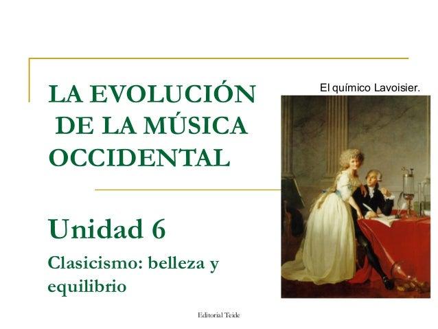LA EVOLUCIÓN                        El químico Lavoisier.DE LA MÚSICAOCCIDENTALUnidad 6Clasicismo: belleza yequilibrio    ...