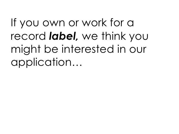 <ul><li>If you own or work for a record  label,  we think you might be interested in our application… </li></ul>