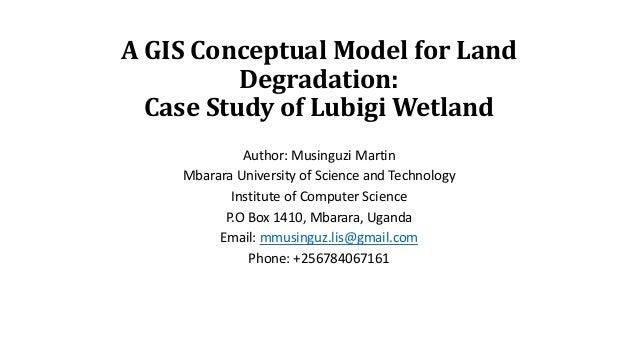 A GIS Conceptual Model for Land Degradation: Case Study of Lubigi Wetland Author: Musinguzi Martin Mbarara University of S...