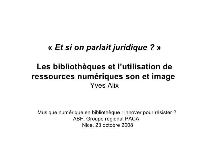 « Et si on parlait juridique ? » Les bibliothèques et l'utilisation de ressources numériques son et image  Yves Alix Mus...
