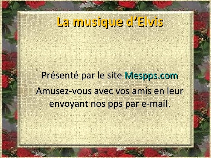 La musique d'Elvis Présenté par le site  Mespps.com Amusez-vous avec vos amis en leur envoyant nos pps par e-mail .