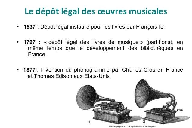 Le dépôt légal des œuvres musicales ● 1537 : Dépôt légal instauré pour les livres par François Ier ● 1797 : « dépôt légal ...