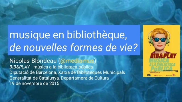 musique en bibliothèque, de nouvelles formes de vie? Nicolas Blondeau (@mediamus) BIB&PLAY - música a la biblioteca públic...