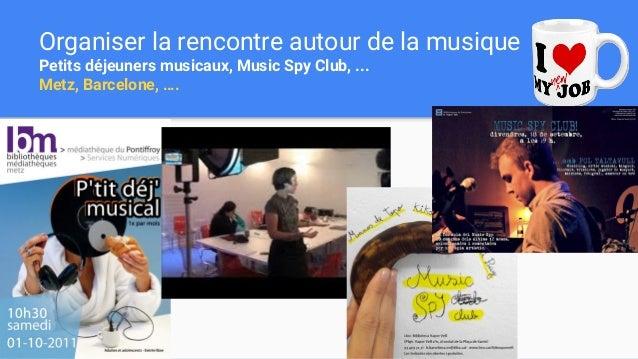 Organiser la rencontre autour de la musique Petits déjeuners musicaux, Music Spy Club, ... Metz, Barcelone, ….