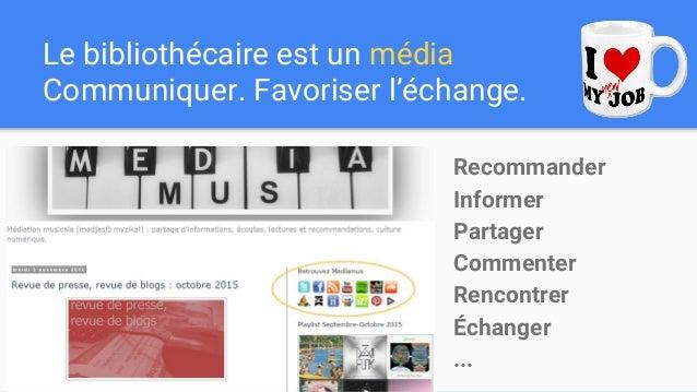 Le bibliothécaire est un média Communiquer. Favoriser l'échange. Recommander Informer Partager Commenter Rencontrer Échang...