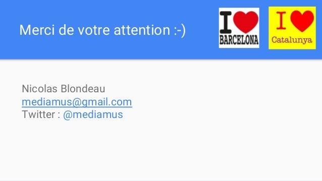 Merci de votre attention :-) Nicolas Blondeau mediamus@gmail.com Twitter : @mediamus