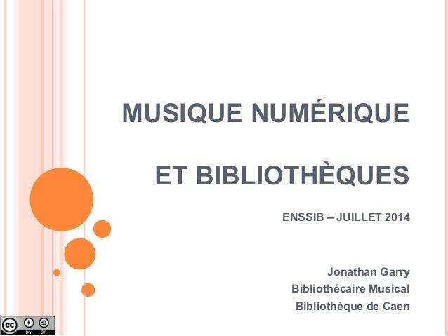 MUSIQUE NUMÉRIQUE ET BIBLIOTHÈQUES ENSSIB – JUILLET 2014 Jonathan Garry Bibliothécaire Musical Bibliothèque de Caen