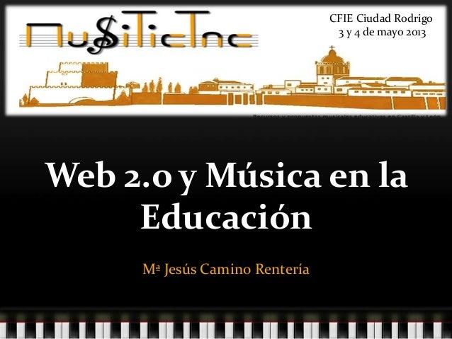 Web 2.o y Música en laEducaciónMª Jesús Camino RenteríaCFIE Ciudad Rodrigo3 y 4 de mayo 2013