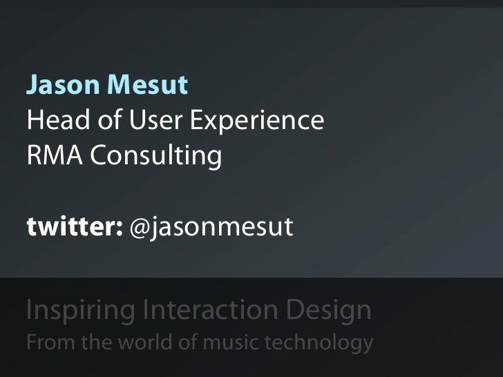Jason MesutHead of User ExperienceRMA Consultingtwitter: @jasonmesutInspiring Interaction DesignFrom the world of music te...