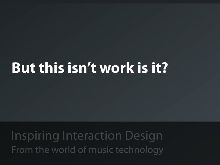 But this isn't work is it?Inspiring Interaction DesignFrom the world of music technology
