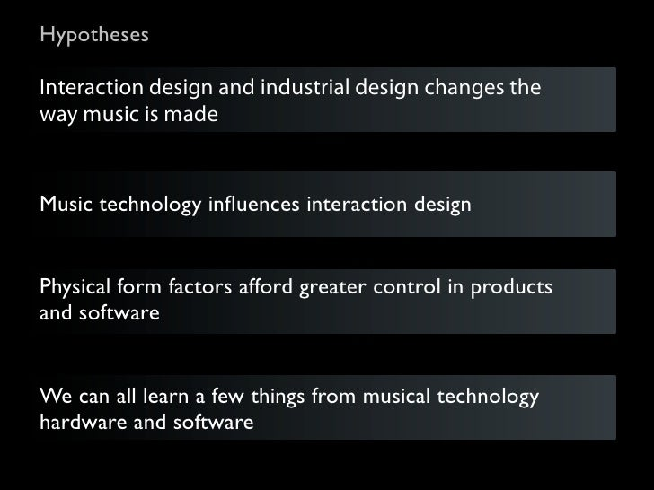 HypothesesInteraction design and industrial design changes theway music is madeMusic technology influences interaction desi...