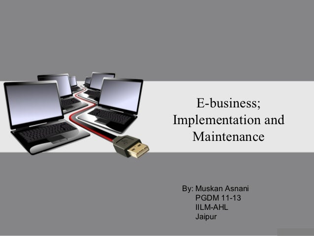 E-business;Implementation and   Maintenance By: Muskan Asnani     PGDM 11-13     IILM-AHL     Jaipur