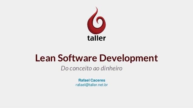 Lean Software Development Do conceito ao dinheiro Rafael Caceres rafael@taller.net.br